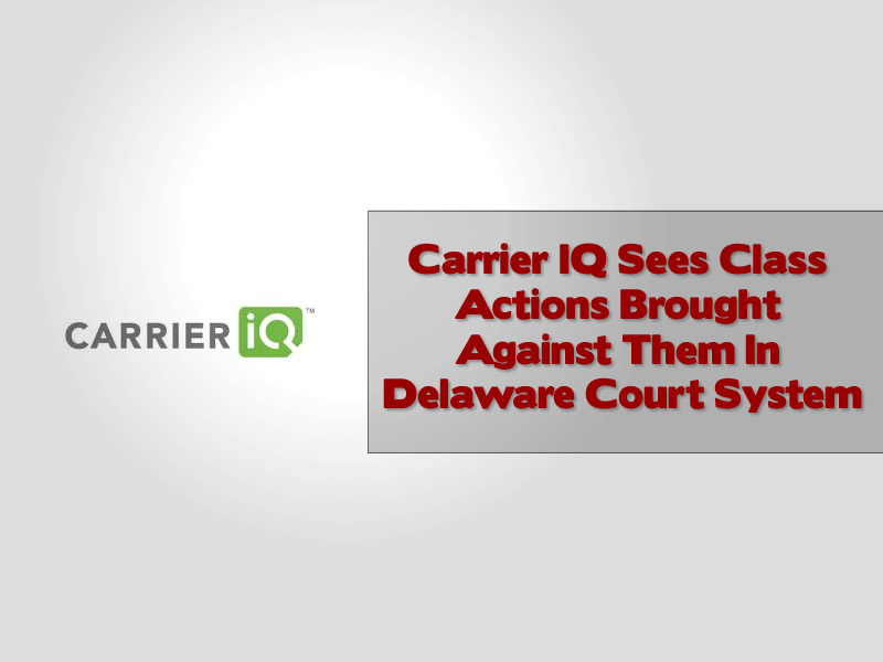 Carrier IQ Sees Class Actions Brought Against Them In Delaware Court System