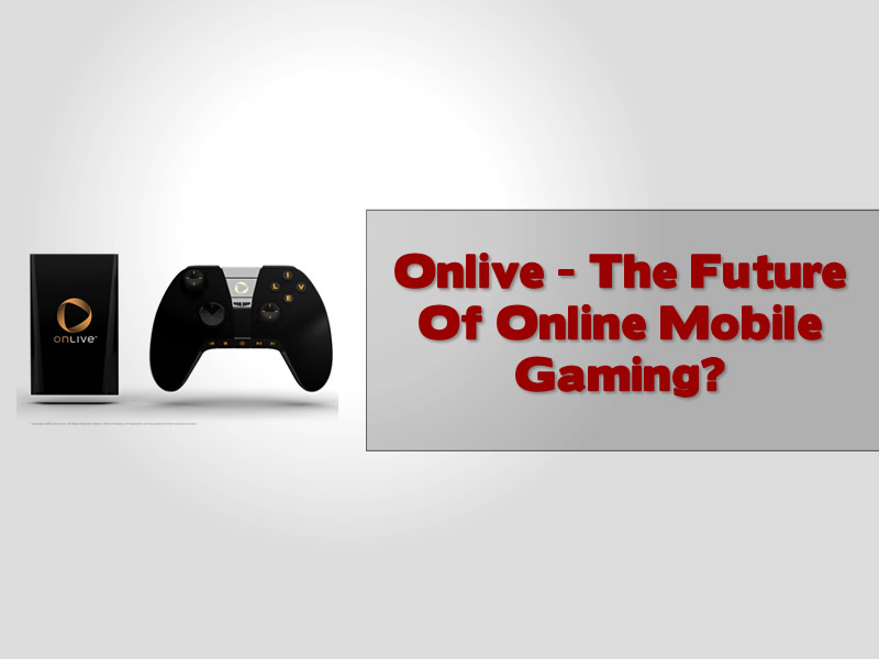 Onlive - The Future Of Online Mobile Gaming