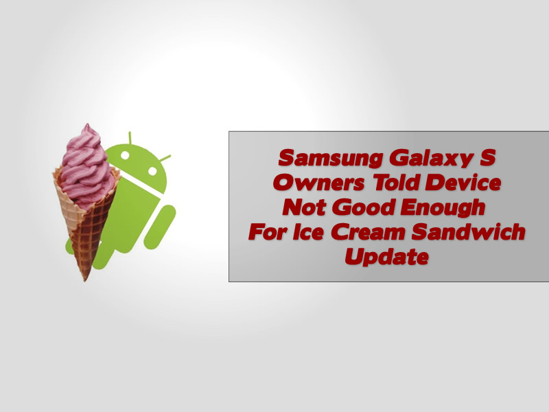 Samsung Galaxy S Owners Told Device Not Good Enough For Ice Cream Sandwich Update