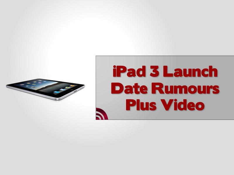 iPad 3 Launch Date Rumours Plus Video