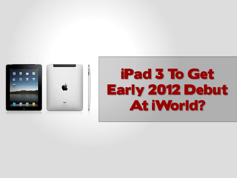 iPad 3 To Get Early 2012 Debut At iWorld