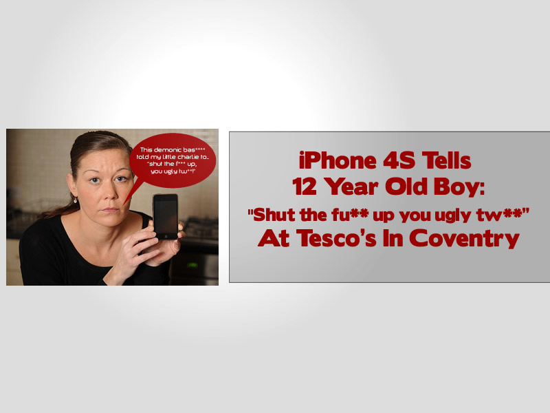 iPhone 4S Tells 12 Year Old Boy Shut the fu-- up you ugly tw-- At Tescos In Coventry