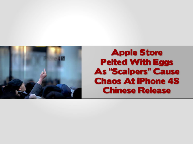 "Apple Store Pelted With Eggs As ""Scalpers"" Cause Chaos At iPhone 4S Chinese Release"