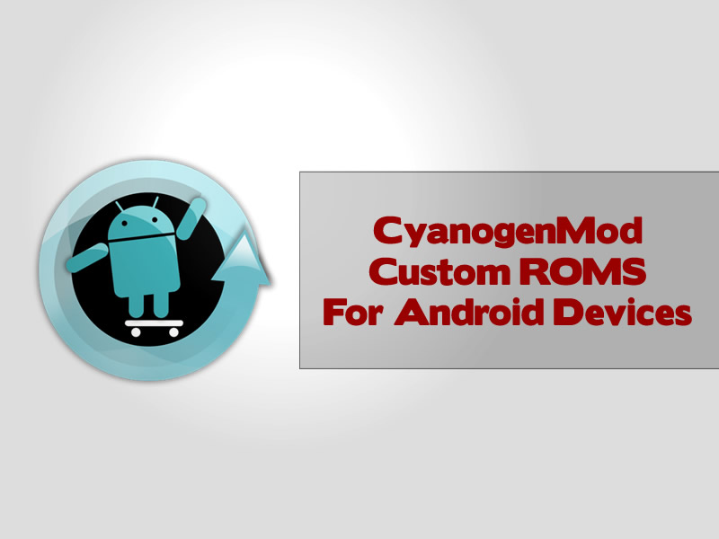 CyanogenMod Custom ROMS For Android Devices
