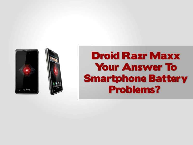 Droid Razr Maxx Your Answer To Smartphone Battery Problems