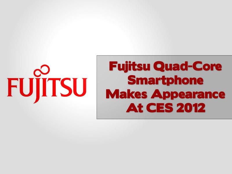 Fujitsu Quad-Core Smartphone Makes Appearance At CES 2012