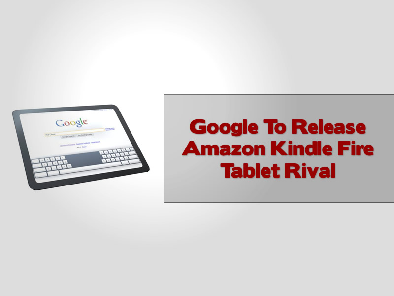 Google To Release Amazon Kindle Fire Tablet Rival