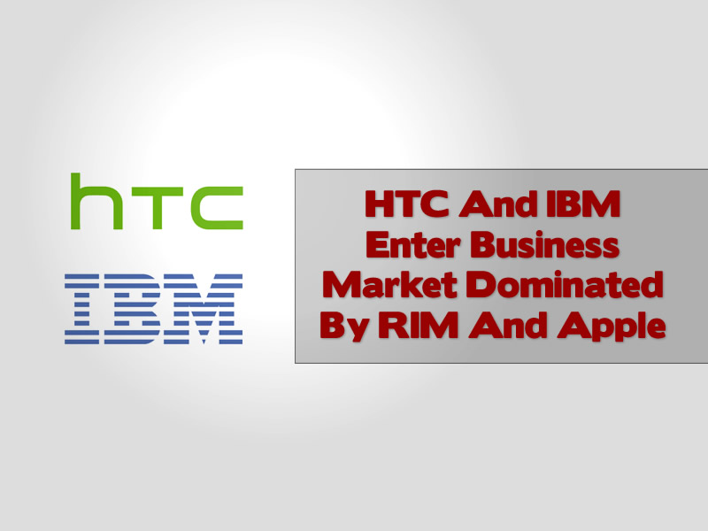 HTC And IBM Enter Business Market Dominated By RIM And Apple