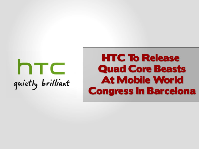 HTC To Release Quad Core Beasts At Mobile World Congress In Barcelona