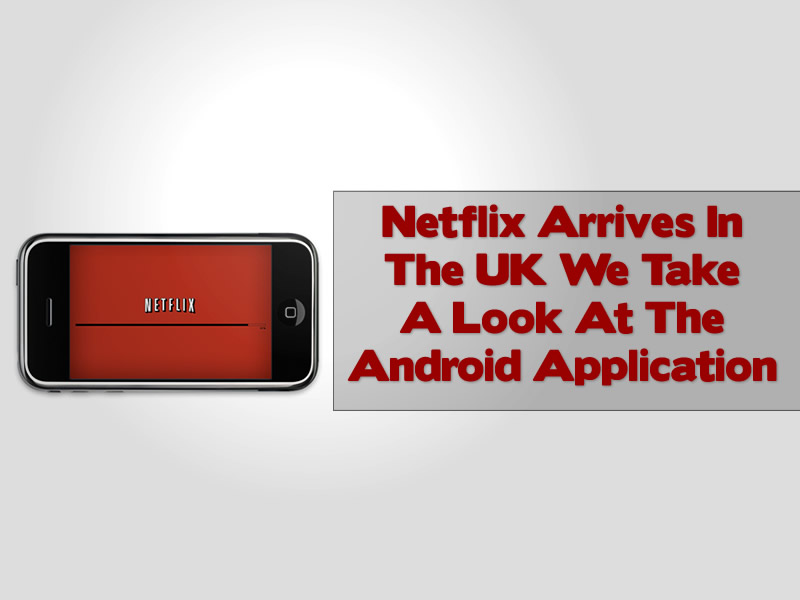 Netflix Arrives In The UK We Take A Look At The Android Application