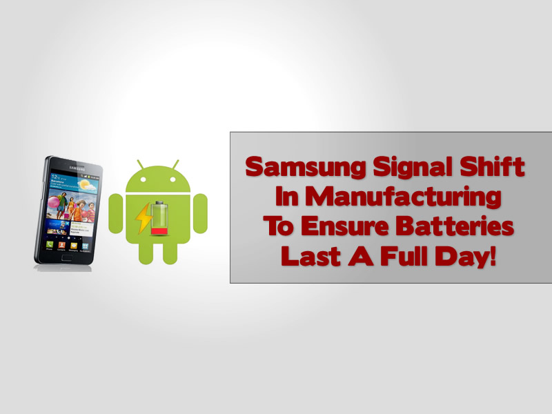Samsung Signal Shift In Manufacturing To Ensure Batteries Last A Full Day