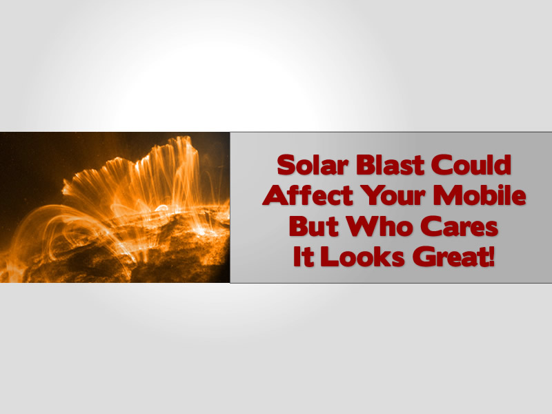 Solar Blast Could Affect Your Mobile But Who Cares It Looks Great!