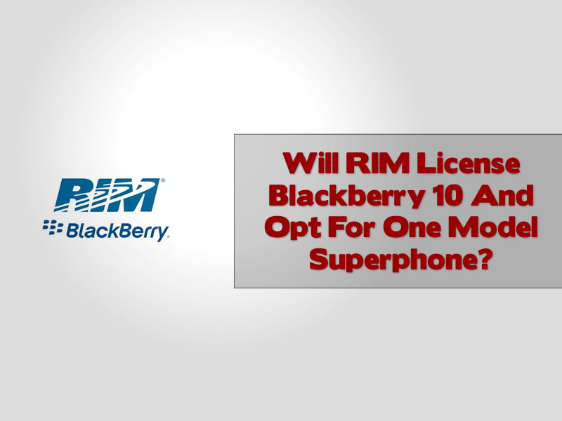 Will RIM License Blackberry 10 And Opt For One Model Superphone