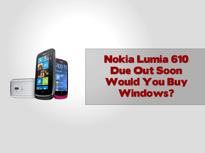 Nokia Lumia 610 Due Out Soon Would You Buy Windows