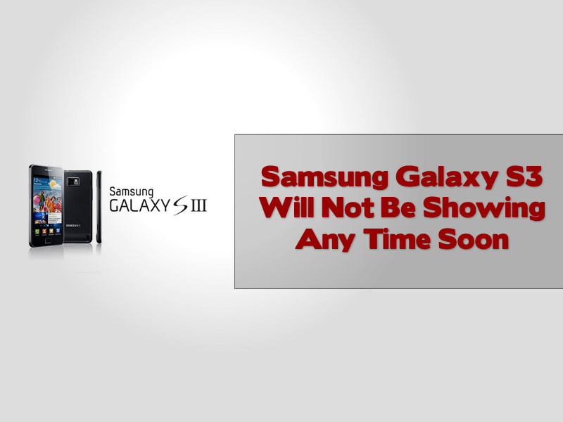 Samsung Galaxy S3 Will Not Be Showing Any Time Soon