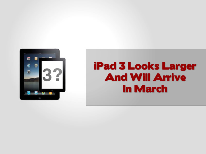 iPad 3 Looks Larger And Will Arrive In March