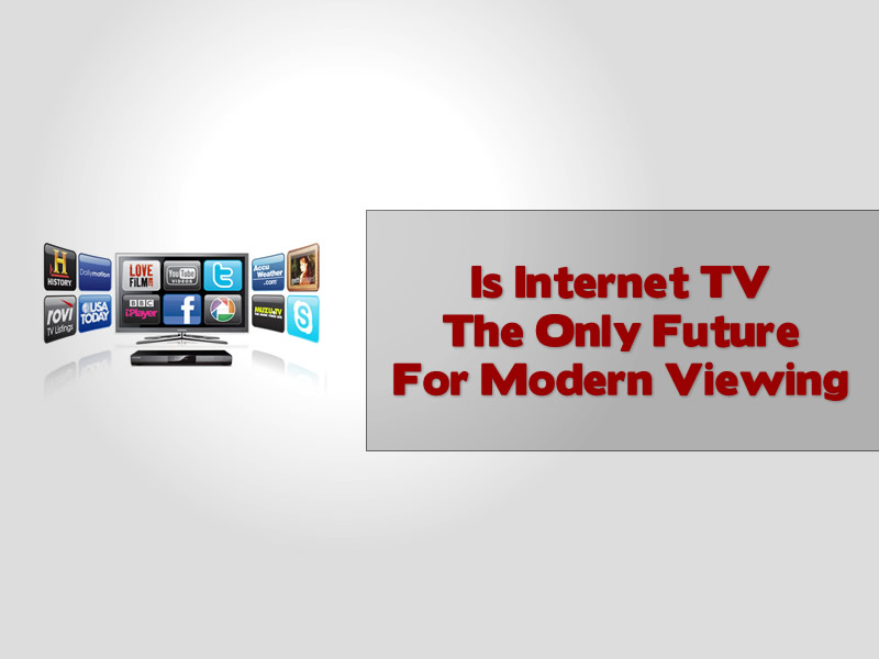 Is Internet TV The Only Future For Modern Viewing