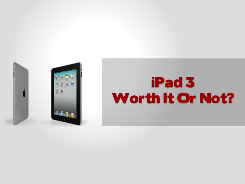 iPad 3 Worth It Or Not